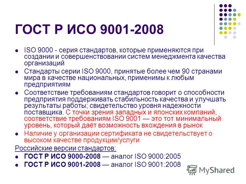 ГОСТ Р ИСО 9001-2008 ISO 9000 - серия стандартов, которые применяются при создании и совершенствовании систем менеджмента качества организаций Стандарты серии ISO 9000, принятые более чем 90 странами мира в качестве национальных, применимы к любым пр