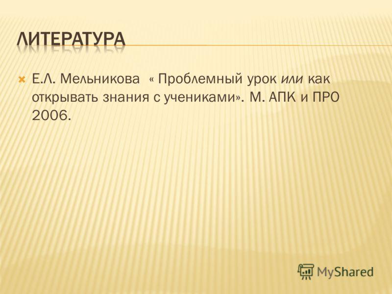 Е.Л. Мельникова « Проблемный урок или как открывать знания с учениками». М. АПК и ПРО 2006.