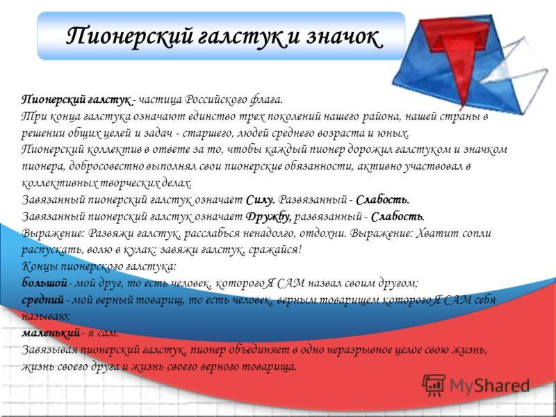 Пионерский галстук и значок Пионерский галстук - частица Российского флага. Три конца галстука означают единство трех поколений нашего района, нашей страны в решении общих целей и задач - старшего, людей среднего возраста и юных. Пионерский коллектив