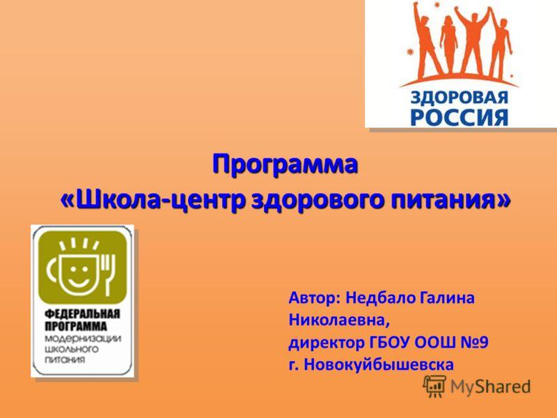 Программа «Школа-центр здорового питания» Автор: Недбало Галина Николаевна, директор ГБОУ ООШ 9 г. Новокуйбышевска