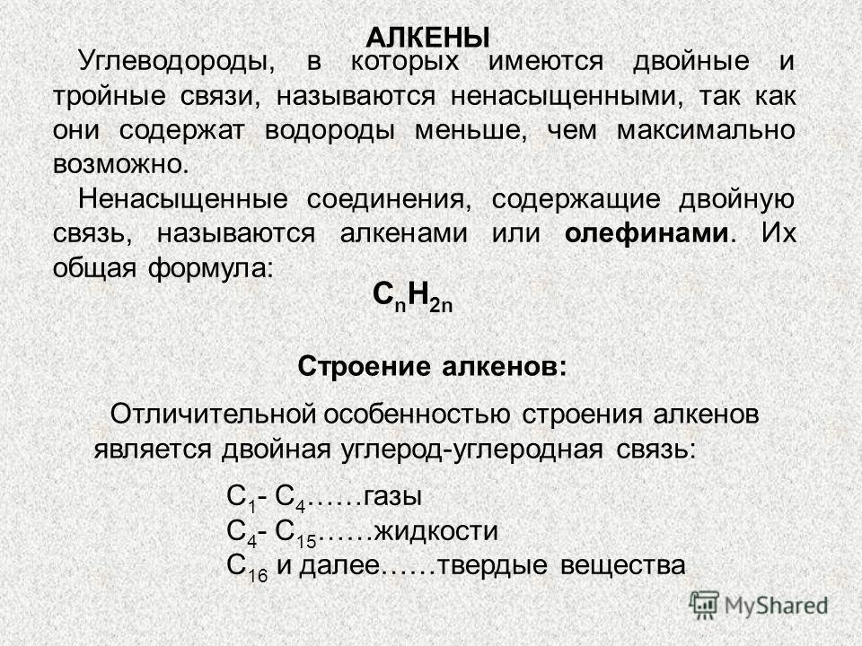 АЛКЕНЫ Углеводороды, в которых имеются двойные и тройные связи, называются ненасыщенными, так как они содержат водороды меньше, чем максимально возможно. Ненасыщенные соединения, содержащие двойную связь, называются алкенами или олефинами. Их общая ф