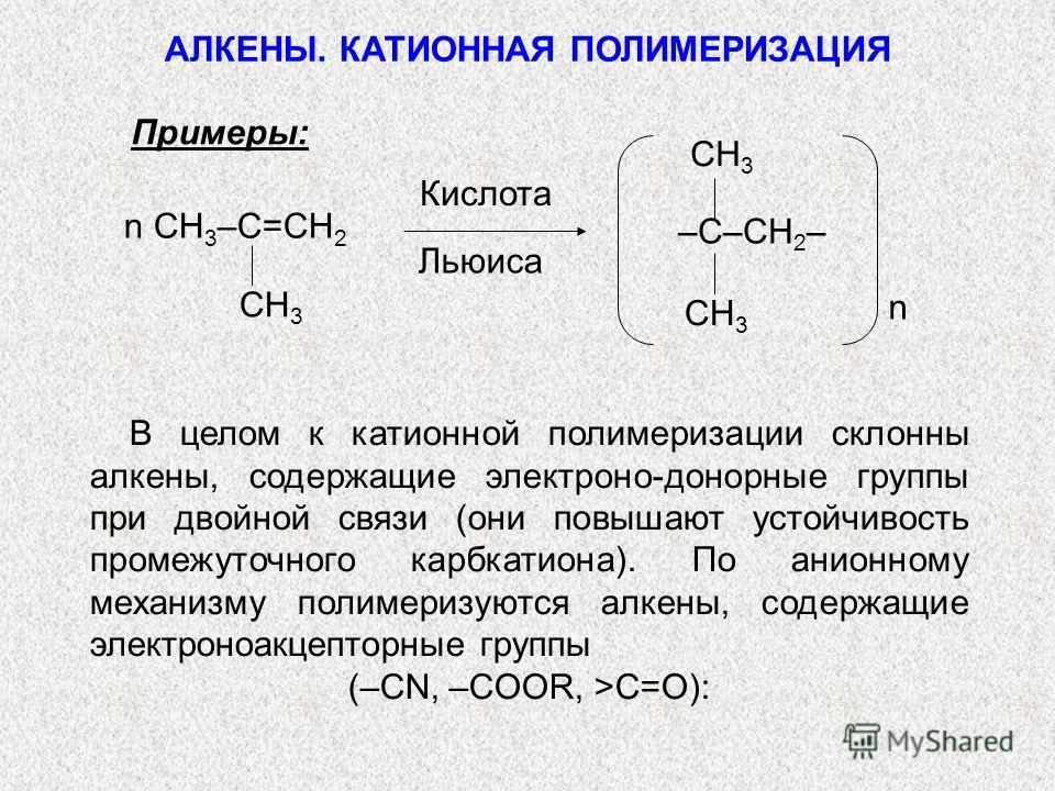Примеры: n CH 3 –C=CH 2 CH 3 Кислота Льюиса n –C–CH 2 – CH 3 В целом к катионной полимеризации склонны алкены, содержащие электроно-донорные группы при двойной связи (они повышают устойчивость промежуточного карбкатиона). По анионному механизму полим
