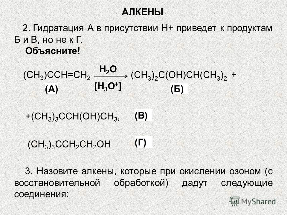 2. Гидратация А в присутствии Н+ приведет к продуктам Б и В, но не к Г. Объясните! (СН 3 )ССН=СН 2 (CH 3 ) 2 C(OH)CH(CH 3 ) 2 + +(CH 3 ) 3 CCH(OH)CH 3, (А) Н2ОН2О [H 3 O + ] (Б) (В) (CH 3 ) 3 CCH 2 CH 2 OH (Г) 3. Назовите алкены, которые при окислени