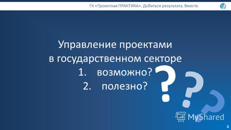 Управление проектами в государственном секторе 1.возможно? 2.полезно? ГК «Проектная ПРАКТИКА». Добиться результата. Вместе. ? ? ? 2