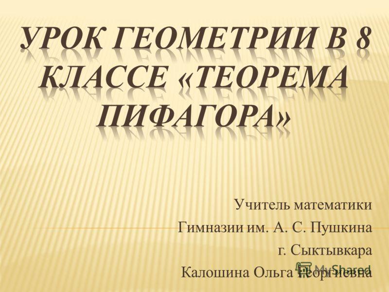 Учитель математики Гимназии им. А. С. Пушкина г. Сыктывкара Калошина Ольга Георгиевна