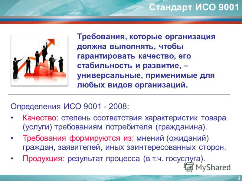 3 Требования, которые организация должна выполнять, чтобы гарантировать качество, его стабильность и развитие, – универсальные, применимые для любых видов организаций. Стандарт ИСО 9001 Определения ИСО 9001 - 2008: Качество: степень соответствия хара