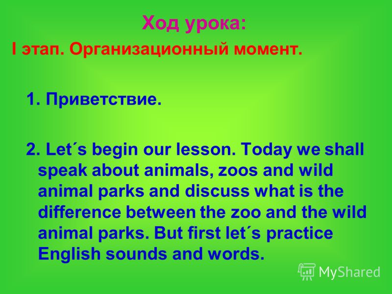 Ход урока: I этап. Организационный момент. 1. Приветствие. 2. Let´s begin our lesson. Today we shall speak about animals, zoos and wild animal parks and discuss what is the difference between the zoo and the wild animal parks. But first let´s practic