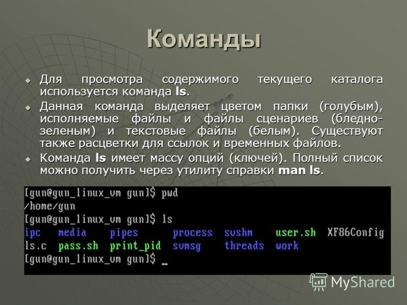 Команды Для просмотра содержимого текущего каталога используется команда ls. Для просмотра содержимого текущего каталога используется команда ls. Данная команда выделяет цветом папки (голубым), исполняемые файлы и файлы сценариев (бледно- зеленым) и