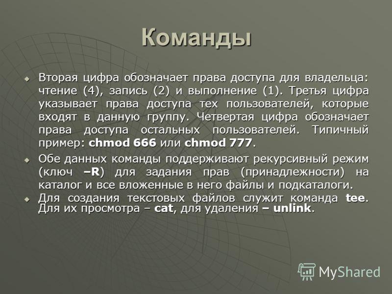 Команды Вторая цифра обозначает права доступа для владельца: чтение (4), запись (2) и выполнение (1). Третья цифра указывает права доступа тех пользователей, которые входят в данную группу. Четвертая цифра обозначает права доступа остальных пользоват