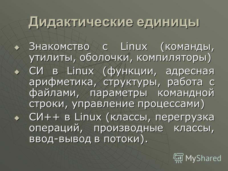 Дидактические единицы Знакомство с Linux (команды, утилиты, оболочки, компиляторы) Знакомство с Linux (команды, утилиты, оболочки, компиляторы) СИ в Linux (функции, адресная арифметика, структуры, работа с файлами, параметры командной строки, управле