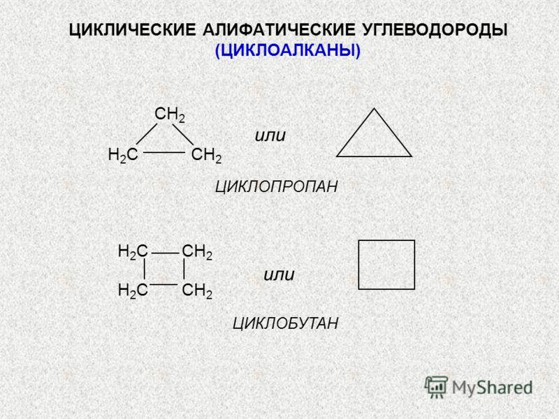 ЦИКЛИЧЕСКИЕ АЛИФАТИЧЕСКИЕ УГЛЕВОДОРОДЫ (ЦИКЛОАЛКАНЫ) или СH 2 H 2 C CH 2 или ЦИКЛОПРОПАН ЦИКЛОБУТАН