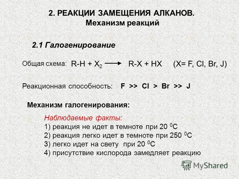 2. РЕАКЦИИ ЗАМЕЩЕНИЯ АЛКАНОВ. Механизм реакций 2.1 Галогенирование Общая cхема: R-H + X 2 R-X + HX (X= F, Cl, Br, J) Реакционная способность:F >> Cl > Br >> J Механизм галогенирования: Наблюдаемые факты: 1) реакция не идет в темноте при 20 0 С 2) реа