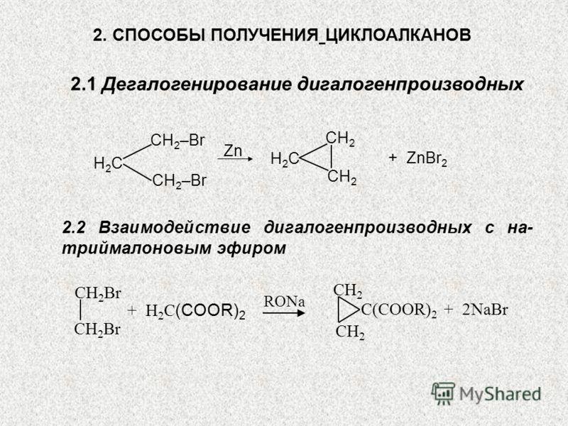 2. СПОСОБЫ ПОЛУЧЕНИЯ ЦИКЛОАЛКАНОВ 2.1 Дегалогенирование дигалогенпроизводных H2СH2С СH 2 –Br H2СH2С СH2СH2 СH2СH2 Zn + ZnBr 2 2.2 Взаимодействие дигалогенпроизводных с на- триймалоновым эфиром СH 2 Br СH2СH2 СH2СH2 С(COOR) 2 + 2NaBr + H 2 С (COOR) 2