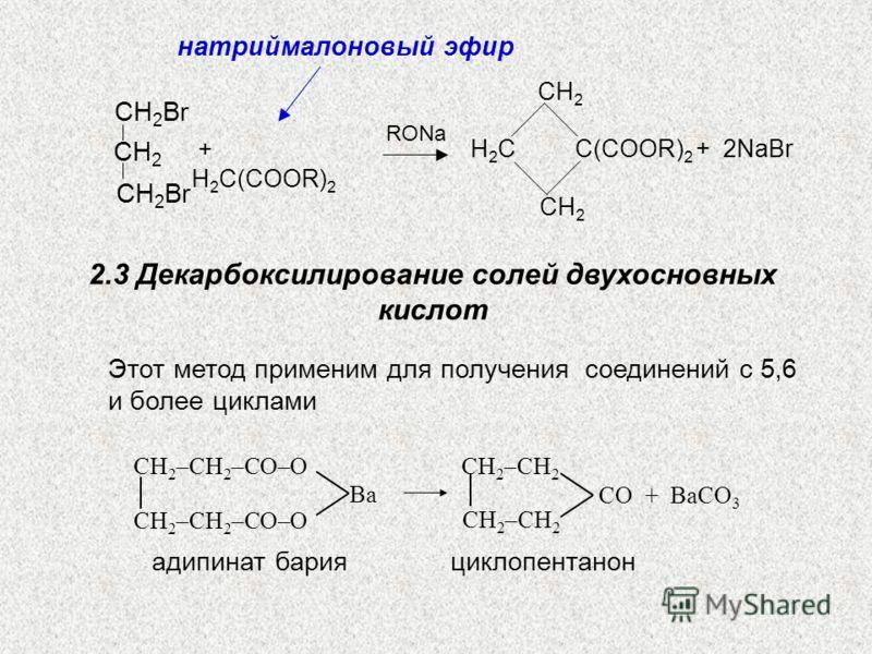 СH2СH2 СH2СH2 H2СH2СС(COOR) 2 + 2NaBr + H 2 С(COOR) 2 RONa СH 2 Br СH2СH2 натриймалоновый эфир 2.3 Декарбоксилирование солей двухосновных кислот СH 2 –СН 2 –СО–О Ba СH 2 –СН 2 CO + BаCO 3 Этот метод применим для получения соединений с 5,6 и более цик