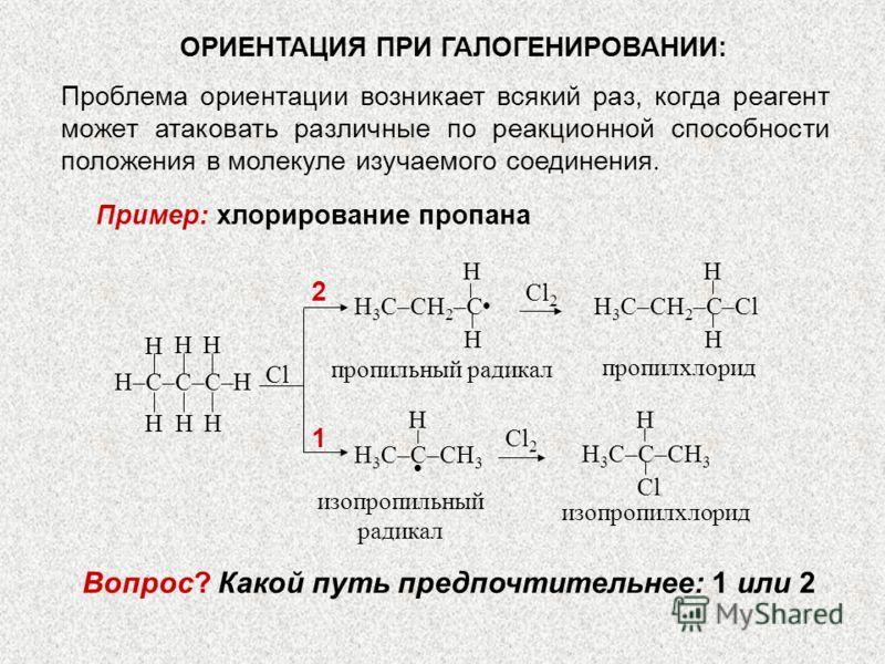 ОРИЕНТАЦИЯ ПРИ ГАЛОГЕНИРОВАНИИ: Проблема ориентации возникает всякий раз, когда реагент может атаковать различные по реакционной способности положения в молекуле изучаемого соединения. Пример: хлорирование пропана H 3 C–CH 2 –C H H H 3 C–CH 2 –C–Cl H