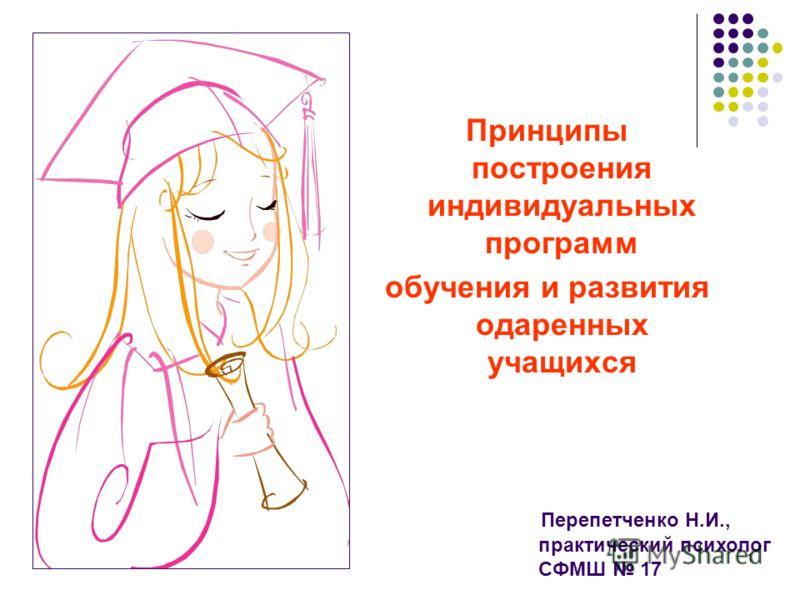 1 Принципы построения индивидуальных программ обучения и развития одаренных учащихся Перепетченко Н.И., практический психолог СФМШ 17