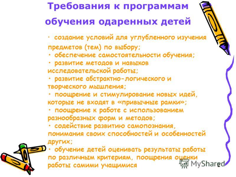 2 Требования к программам обучения одаренных детей создание условий для углубленного изучения предметов (тем) по выбору; обеспечение самостоятельности обучения; развитие методов и навыков исследовательской работы; развитие абстрактно-логического и тв