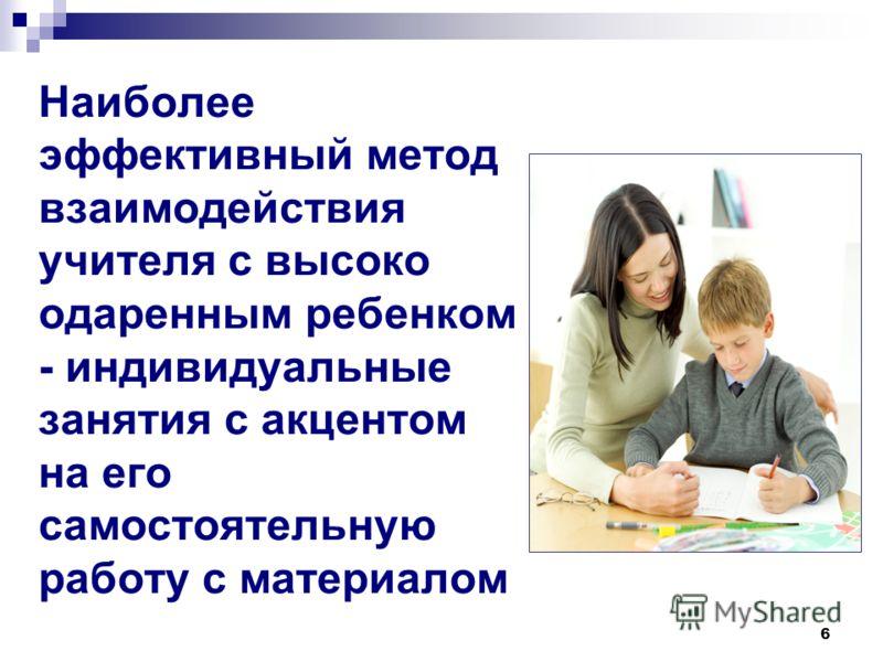 6 Наиболее эффективный метод взаимодействия учителя с высоко одаренным ребенком - индивидуальные занятия с акцентом на его самостоятельную работу с материалом