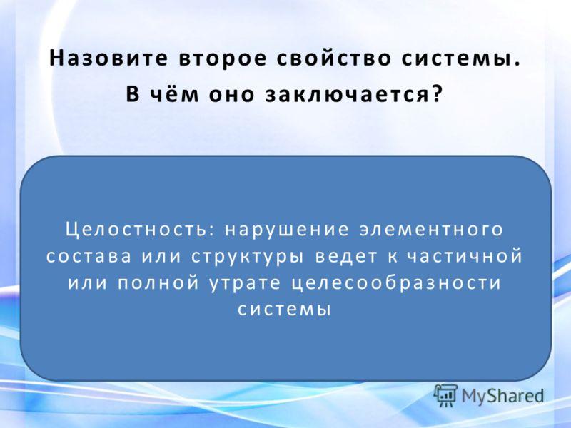 Назовите второе свойство системы. В чём оно заключается? Целостность: нарушение элементного состава или структуры ведет к частичной или полной утрате целесообразности системы
