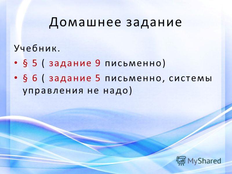 Домашнее задание Учебник. § 5 ( задание 9 письменно) § 6 ( задание 5 письменно, системы управления не надо)