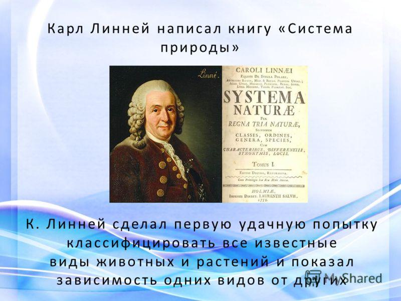 Карл Линней написал книгу «Система природы» К. Линней сделал первую удачную попытку классифицировать все известные виды животных и растений и показал зависимость одних видов от других
