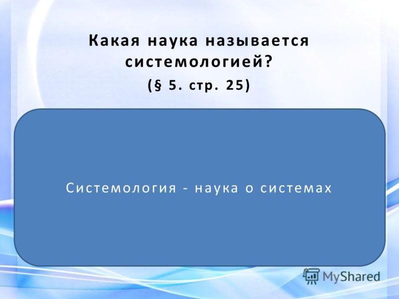 Какая наука называется системологией? (§ 5. стр. 25) Системология - наука о системах
