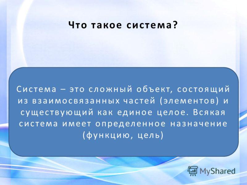 Что такое система? Система – это сложный объект, состоящий из взаимосвязанных частей (элементов) и существующий как единое целое. Всякая система имеет определенное назначение (функцию, цель)