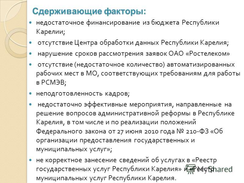 Сдерживающие факторы: недостаточное финансирование из бюджета Республики Карелии ; отсутствие Центра обработки данных Республики Карелия ; нарушение сроков рассмотрения заявок ОАО « Ростелеком » отсутствие ( недостаточное количество ) автоматизирован