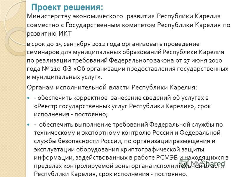 Проект решения: Министерству экономического развития Республики Карелия совместно с Государственным комитетом Республики Карелия по развитию ИКТ в срок до 15 сентября 2012 года организовать проведение семинаров для муниципальных образований Республик