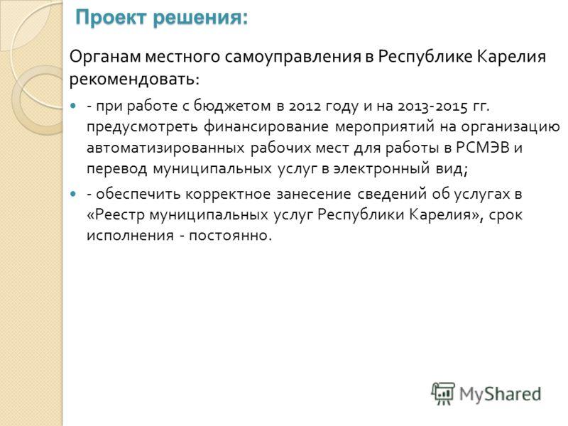 Проект решения: Органам местного самоуправления в Республике Карелия рекомендовать : - при работе с бюджетом в 2012 году и на 2013-2015 гг. предусмотреть финансирование мероприятий на организацию автоматизированных рабочих мест для работы в РСМЭВ и п