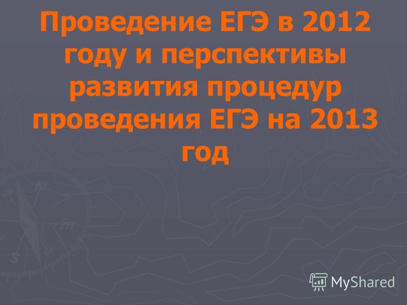 Проведение ЕГЭ в 2012 году и перспективы развития процедур проведения ЕГЭ на 2013 год