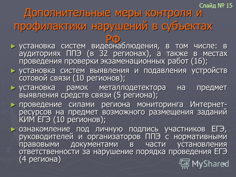 16 Дополнительные меры контроля и профилактики нарушений в субъектах РФ установка систем видеонаблюдения, в том числе: в аудиториях ППЭ (в 32 регионах), а также в местах проведения проверки экзаменационных работ (16); установка систем видеонаблюдения