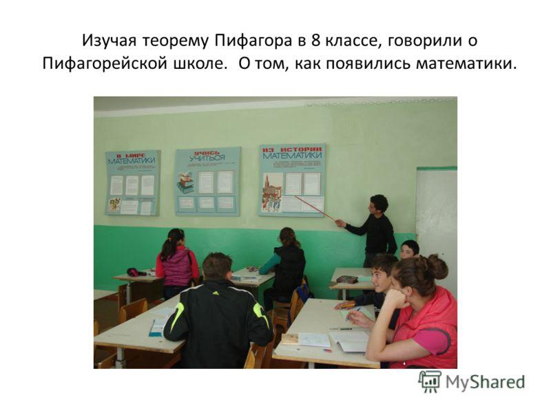 Изучая теорему Пифагора в 8 классе, говорили о Пифагорейской школе. О том, как появились математики.