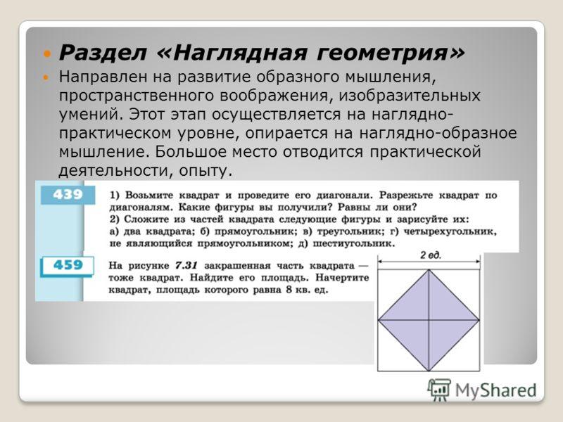 Раздел «Наглядная геометрия» Направлен на развитие образного мышления, пространственного воображения, изобразительных умений. Этот этап осуществляется на наглядно- практическом уровне, опирается на наглядно-образное мышление. Большое место отводится