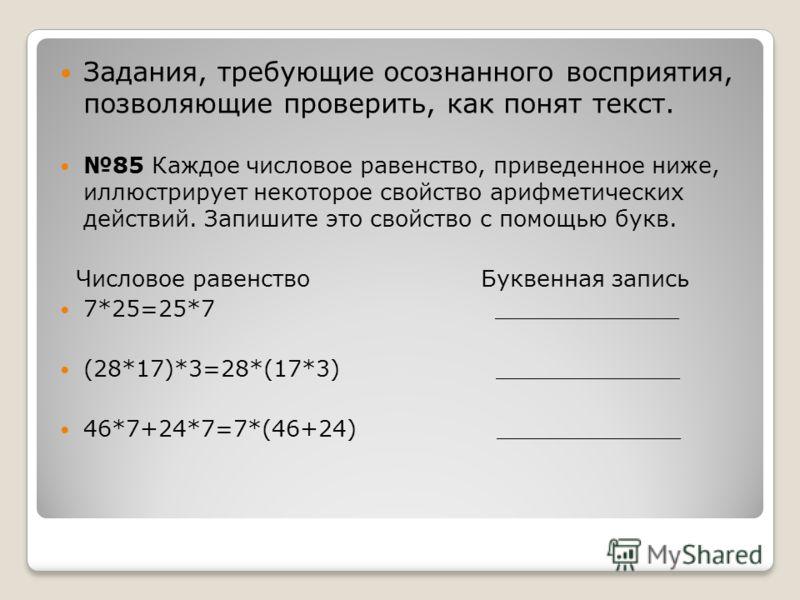 Задания, требующие осознанного восприятия, позволяющие проверить, как понят текст. 85 Каждое числовое равенство, приведенное ниже, иллюстрирует некоторое свойство арифметических действий. Запишите это свойство с помощью букв. Числовое равенство Букве