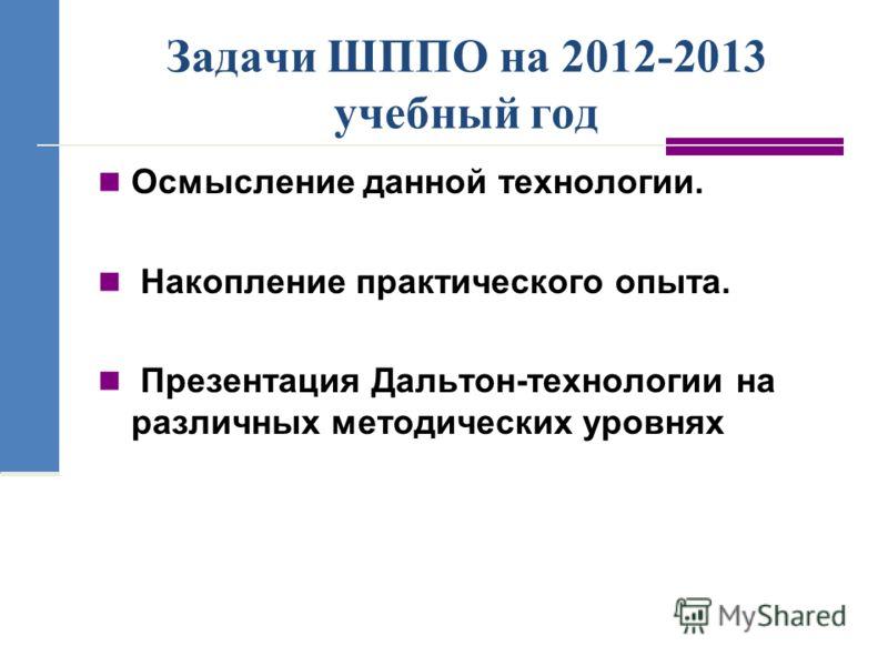 Задачи ШППО на 2012-2013 учебный год Осмысление данной технологии. Накопление практического опыта. Презентация Дальтон-технологии на различных методических уровнях