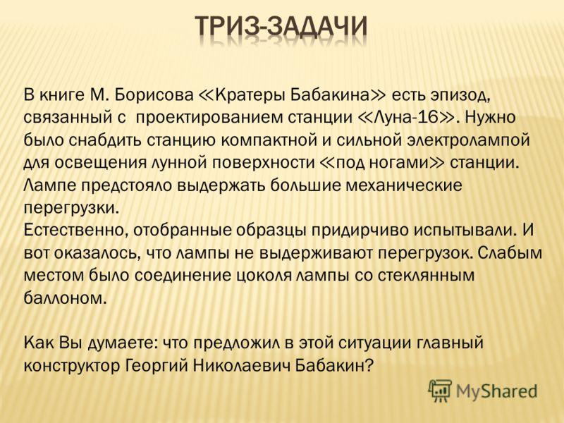 В книге М. Борисова Кратеры Бабакина есть эпизод, связанный с проектированием станции Луна-16. Нужно было снабдить станцию компактной и сильной электролампой для освещения лунной поверхности под ногами станции. Лампе предстояло выдержать большие меха