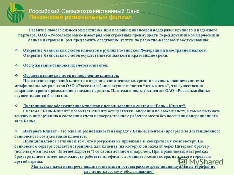 Российский Сельскохозяйственный Банк Пензенский региональный филиал Развитие любого бизнеса эффективнее при помощи финансовой поддержки крупного и надежного партнера. ОАО «Россельхозбанк» имеет ряд конкурентных преимуществ перед другими коммерческими