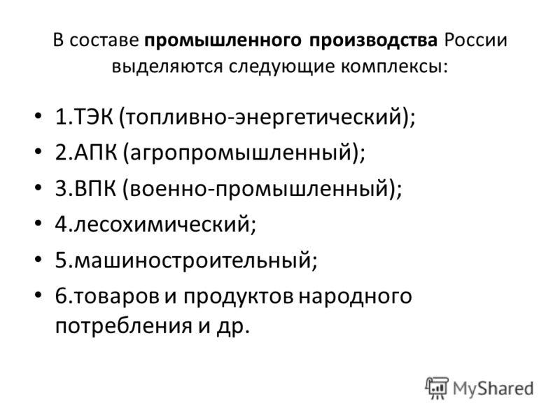 В составе промышленного производства России выделяются следующие комплексы: 1.ТЭК (топливно-энергетический); 2.АПК (агропромышленный); 3.ВПК (военно-промышленный); 4.лесохимический; 5.машиностроительный; 6.товаров и продуктов народного потребления и