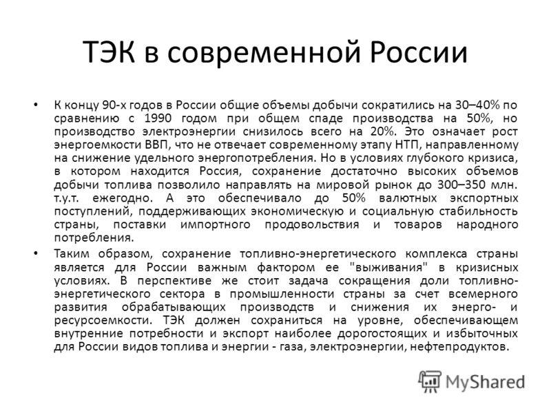 ТЭК в современной России К концу 90-х годов в России общие объемы добычи сократились на 30–40% по сравнению с 1990 годом при общем спаде производства на 50%, но производство электроэнергии снизилось всего на 20%. Это означает рост энергоемкости ВВП,