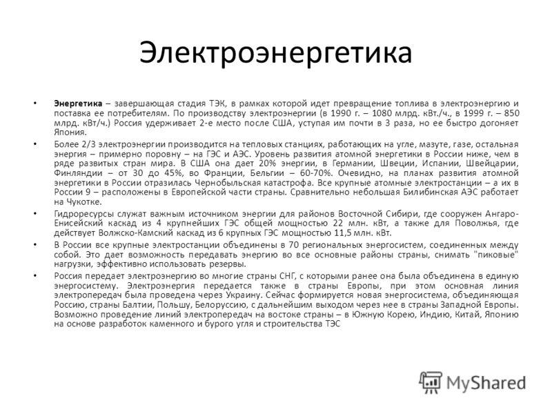 Электроэнергетика Энергетика – завершающая стадия ТЭК, в рамках которой идет превращение топлива в электроэнергию и поставка ее потребителям. По производству электроэнергии (в 1990 г. – 1080 млрд. кВт./ч., в 1999 г. – 850 млрд. кВт/ч.) Россия удержив