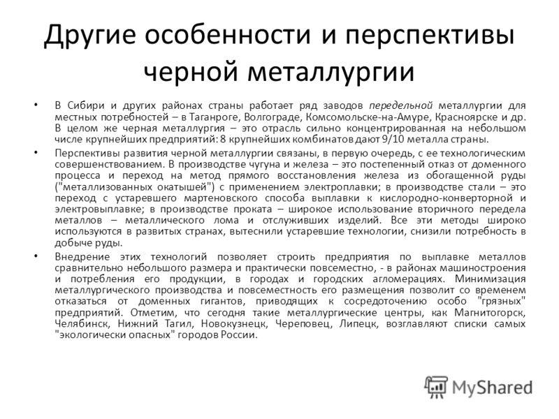 Другие особенности и перспективы черной металлургии В Сибири и других районах страны работает ряд заводов передельной металлургии для местных потребностей – в Таганроге, Волгограде, Комсомольске-на-Амуре, Красноярске и др. В целом же черная металлург
