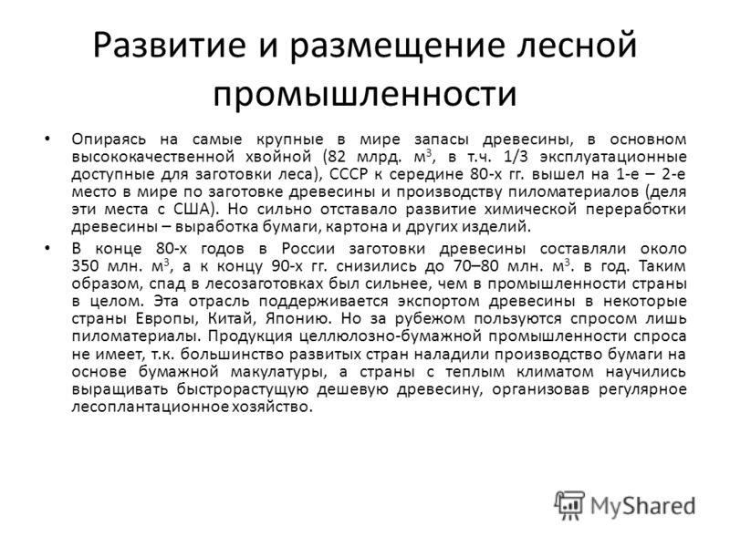 Развитие и размещение лесной промышленности Опираясь на самые крупные в мире запасы древесины, в основном высококачественной хвойной (82 млрд. м 3, в т.ч. 1/3 эксплуатационные доступные для заготовки леса), СССР к середине 80-х гг. вышел на 1-е – 2-е