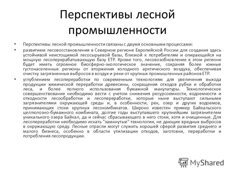 Перспективы лесной промышленности Перспективы лесной промышленности связаны с двумя основными процессами: развитием лесовосстановления в Северном регионе Европейской России для создания здесь устойчивой неистощимой лесосырьевой базы, близкой к потреб