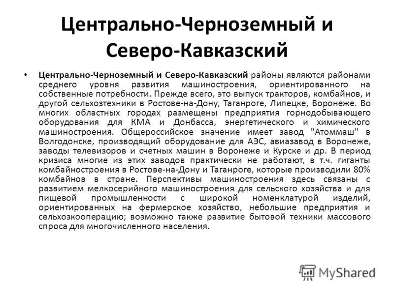 Центрально-Черноземный и Северо-Кавказский Центрально-Черноземный и Северо-Кавказский районы являются районами среднего уровня развития машиностроения, ориентированного на собственные потребности. Прежде всего, это выпуск тракторов, комбайнов, и друг