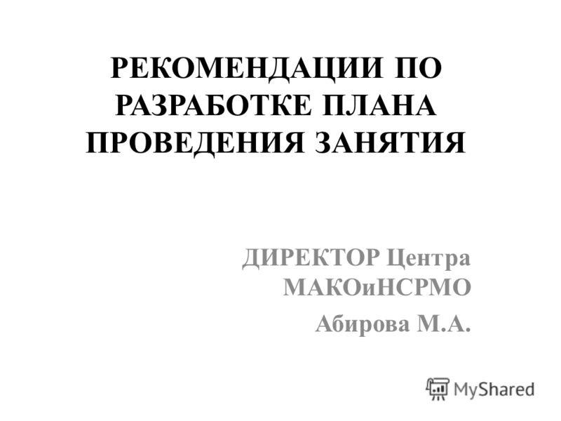 РЕКОМЕНДАЦИИ ПО РАЗРАБОТКЕ ПЛАНА ПРОВЕДЕНИЯ ЗАНЯТИЯ ДИРЕКТОР Центра МАКОиНСРМО Абирова М.А.