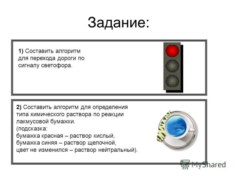 Задание: 1) Составить алгоритм для перехода дороги по сигналу светофора. 2) Составить алгоритм для определения типа химического раствора по реакции лакмусовой бумажки. (подсказка: бумажка красная – раствор кислый, бумажка синяя – раствор щелочной, цв