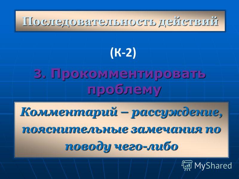 Последовательность действий 3. Прокомментировать проблему Комментарий – рассуждение, пояснительные замечания по поводу чего-либо (К-2)