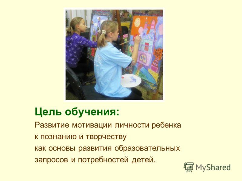 Цель обучения: Развитие мотивации личности ребенка к познанию и творчеству как основы развития образовательных запросов и потребностей детей.