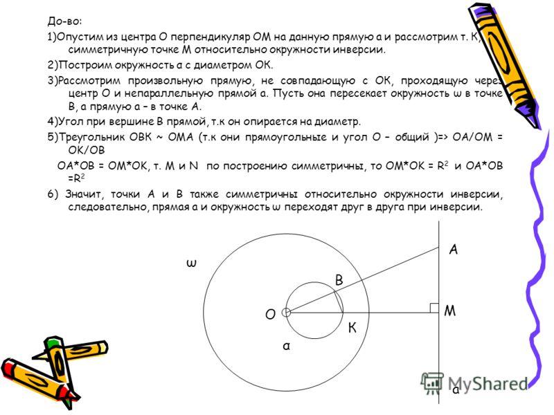 До-во: 1)Опустим из центра О перпендикуляр ОМ на данную прямую а и рассмотрим т. К, симметричную точке М относительно окружности инверсии. 2)Построим окружность α с диаметром ОК. 3)Рассмотрим произвольную прямую, не совпадающую с ОК, проходящую через